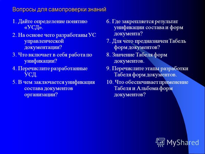 Вопросы для самопроверки знаний 1. Дайте определение понятию «УСД». 2. На основе чего разработаны УС управленческой документации? 3. Что включает в себя работа по унификации? 4. Перечислите разработанные УСД. 5. В чем заключается унификация состава д
