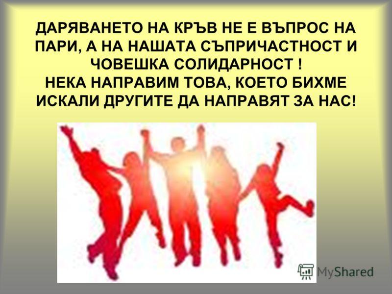 ДАРЯВАНЕТО НА КРЪВ НЕ Е ВЪПРОС НА ПАРИ, А НА НАШАТА СЪПРИЧАСТНОСТ И ЧОВЕШКА СОЛИДАРНОСТ ! НЕКА НАПРАВИМ ТОВА, КОЕТО БИХМЕ ИСКАЛИ ДРУГИТЕ ДА НАПРАВЯТ ЗА НАС!