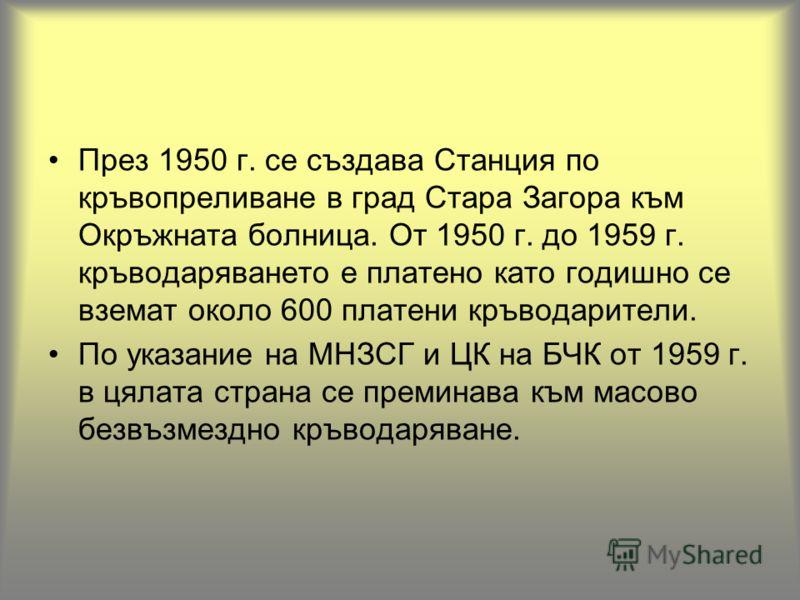 През 1950 г. се създава Станция по кръвопреливане в град Стара Загора към Окръжната болница. От 1950 г. до 1959 г. кръводаряването е платено като годишно се вземат около 600 платени кръводарители. По указание на МНЗСГ и ЦК на БЧК от 1959 г. в цялата