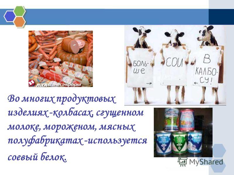 Во многих продуктовых изделиях -колбасах, сгущенном молоке, мороженом, мясных полуфабрикатах -используется соевый белок.