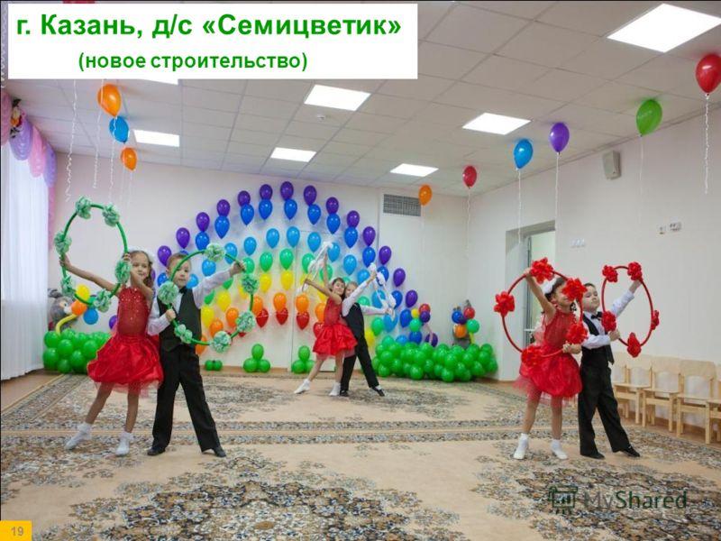 19 г. Казань, д/с «Семицветик» (новое строительство)