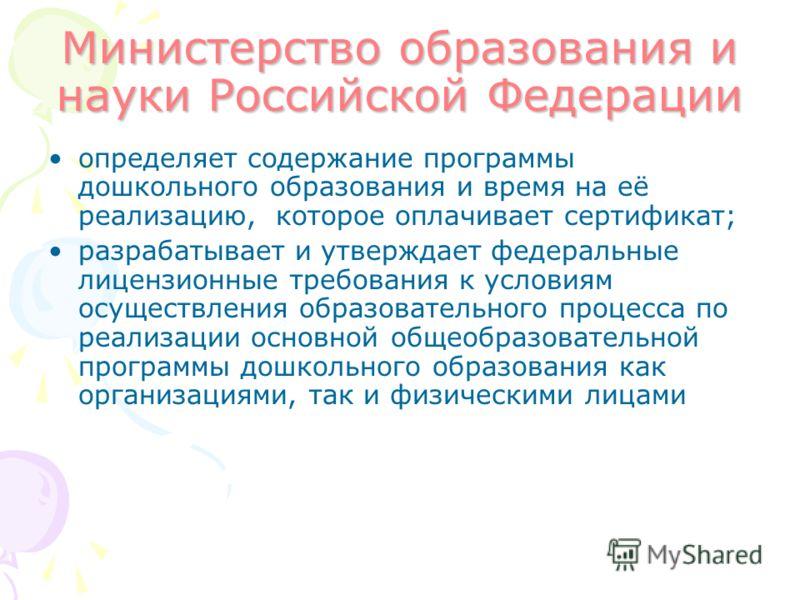 Министерство образования и науки Российской Федерации определяет содержание программы дошкольного образования и время на её реализацию, которое оплачивает сертификат; разрабатывает и утверждает федеральные лицензионные требования к условиям осуществл