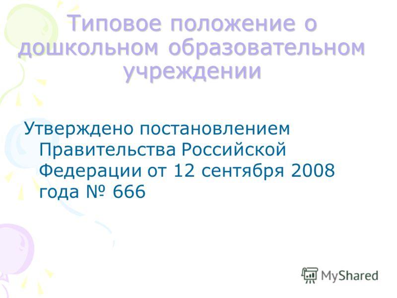 Типовое положение о дошкольном образовательном учреждении Утверждено постановлением Правительства Российской Федерации от 12 сентября 2008 года 666