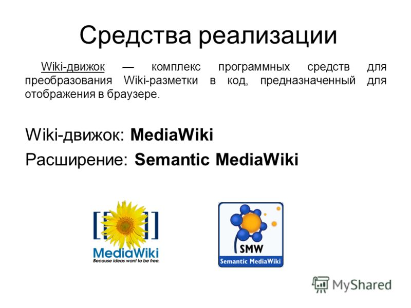 Средства реализации Wiki-движок комплекс программных средств для преобразования Wiki-разметки в код, предназначенный для отображения в браузере. Wiki-движок: MediaWiki Расширение: Semantic MediaWiki