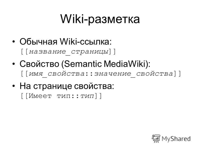Wiki-разметка Обычная Wiki-ссылка: [[название_страницы]] Свойство (Semantic MediaWiki): [[имя_свойства::значение_свойства]] На странице свойства: [[Имеет тип::тип]]