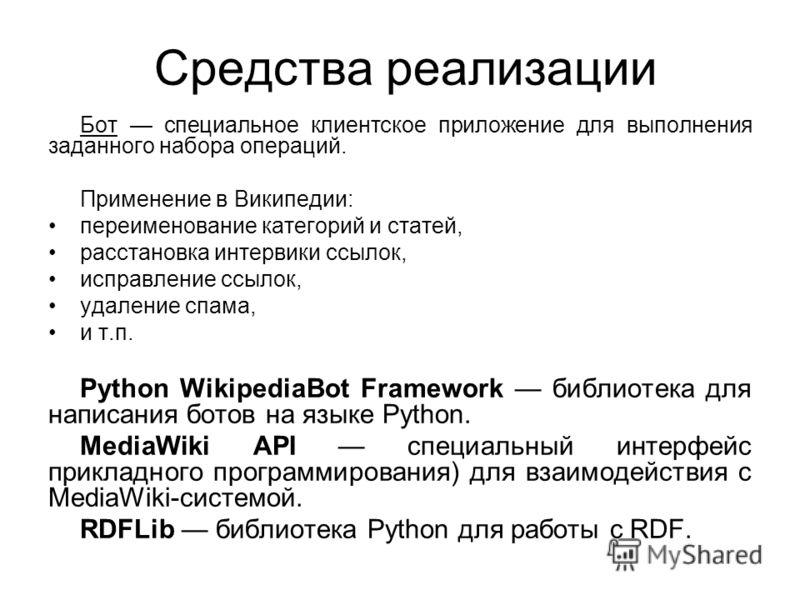 Средства реализации Бот специальное клиентское приложение для выполнения заданного набора операций. Применение в Википедии: переименование категорий и статей, расстановка интервики ссылок, исправление ссылок, удаление спама, и т.п. Python WikipediaBo