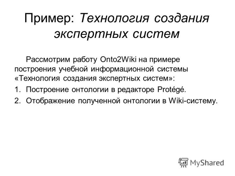 Пример: Технология создания экспертных систем Рассмотрим работу Onto2Wiki на примере построения учебной информационной системы «Технология создания экспертных систем»: 1.Построение онтологии в редакторе Protégé. 2.Отображение полученной онтологии в W