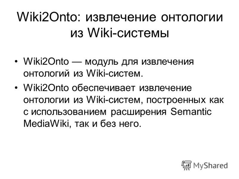 Wiki2Onto: извлечение онтологии из Wiki-системы Wiki2Onto модуль для извлечения онтологий из Wiki-систем. Wiki2Onto обеспечивает извлечение онтологии из Wiki-систем, построенных как с использованием расширения Semantic MediaWiki, так и без него.