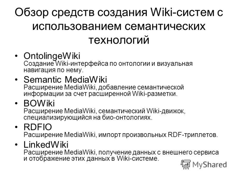 Обзор средств создания Wiki-систем с использованием семантических технологий OntolingeWiki Создание Wiki-интерфейса по онтологии и визуальная навигация по нему. Semantic MediaWiki Расширение MediaWiki, добавление семантической информации за счет расш