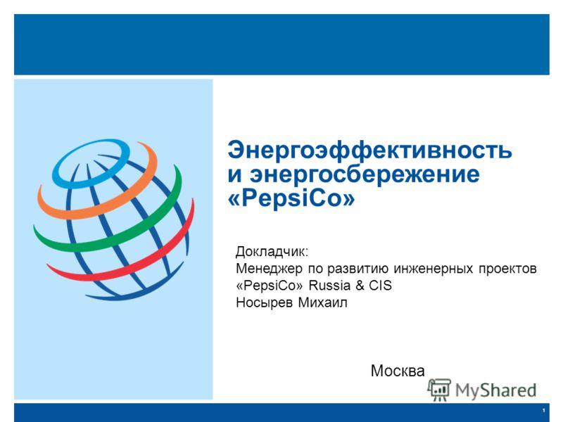 1 Энергоэффективность и энергосбережение «PepsiCo» Докладчик: Менеджер по развитию инженерных проектов «PepsiCo» Russia & CIS Носырев Михаил Москва