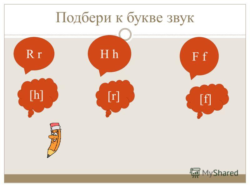 Подбери к букве звук R r H h F f [h][h] [r][r] [f][f]