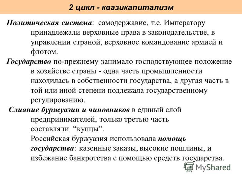 2 цикл - квазикапитализм Политическая система: самодержавие, т.е. Императору принадлежали верховные права в законодательстве, в управлении страной, верховное командование армией и флотом. Государство по-прежнему занимало господствующее положение в хо