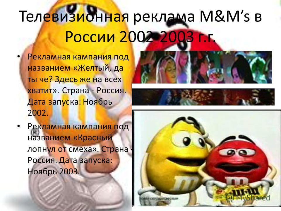 Телевизионная реклама M&Ms в России 2002-2003 г.г. Рекламная кампания под названием «Желтый, да ты че? Здесь же на всех хватит». Страна - Россия. Дата запуска: Ноябрь 2002. Рекламная кампания под названием «Красный лопнул от смеха». Страна - Россия.