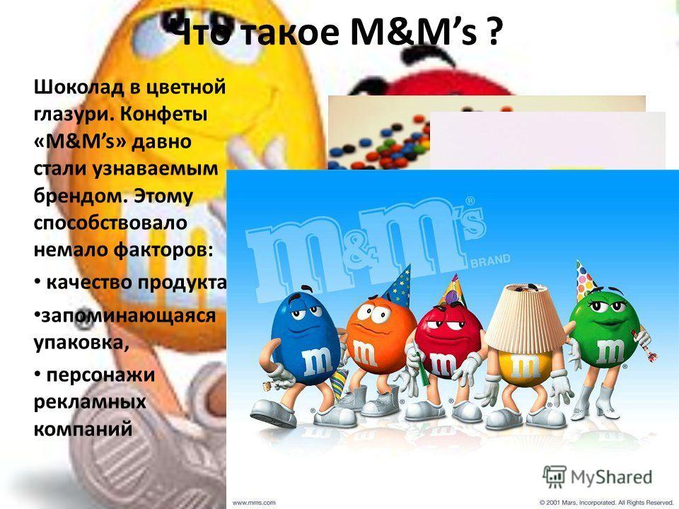 Что такое M&Ms ? Шоколад в цветной глазури. Конфеты «M&Ms» давно стали узнаваемым брендом. Этому способствовало немало факторов: качество продукта, запоминающаяся упаковка, персонажи рекламных компаний