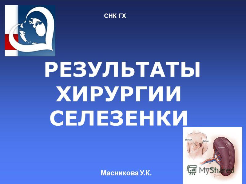 РЕЗУЛЬТАТЫ ХИРУРГИИ СЕЛЕЗЕНКИ СНК ГХ Масникова У.К.