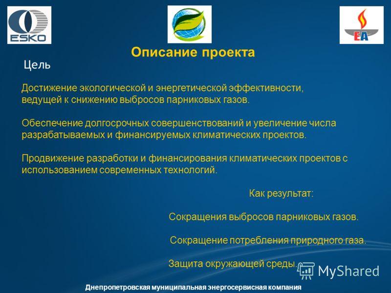Описание проекта Цель Днепропетровская муниципальная энергосервисная компания Достижение экологической и энергетической эффективности, ведущей к снижению выбросов парниковых газов. Обеспечение долгосрочных совершенствований и увеличение числа разраба