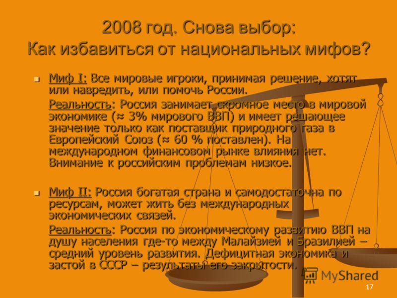 17 2008 год. Снова выбор: Как избавиться от национальных мифов? Миф I: Все мировые игроки, принимая решение, хотят или навредить, или помочь России. Миф I: Все мировые игроки, принимая решение, хотят или навредить, или помочь России. Реальность: Росс