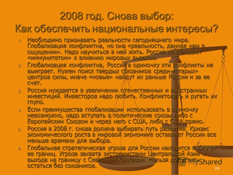 19 2008 год. Снова выбор: Как обеспечить национальные интересы? 1. Необходимо признавать реальности сегодняшнего мира. Глобализация конфликтна, но она «реальность, данная нам в ощущении». Надо научиться в ней жить. Россия не обладает «иммунитетом» к
