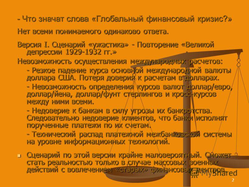 2 - Что значат слова «Глобальный финансовый кризис?» Нет всеми понимаемого одинаково ответа. Версия I. Сценарий «ужастика» - Повторение «Великой депрессии 1929-1932 гг.» Невозможность осуществления международных расчетов: - Резкое падение курса основ