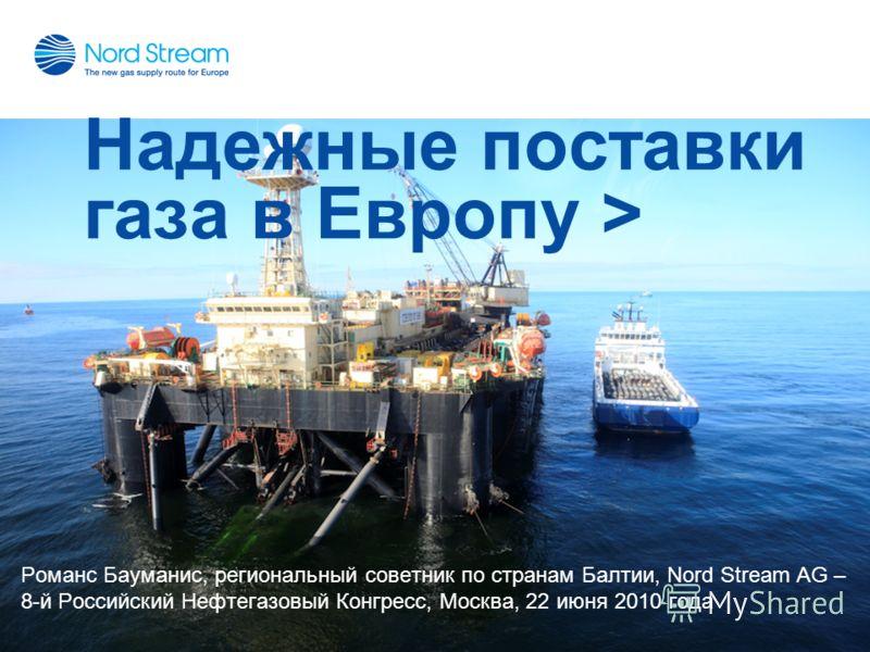 Надежные поставки газа в Европу > Романс Бауманис, региональный советник по странам Балтии, Nord Stream AG – 8-й Российский Нефтегазовый Конгресс, Москва, 22 июня 2010 года