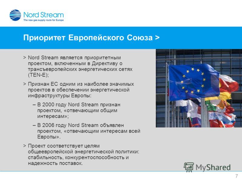 Приоритет Европейского Союза > >Nord Stream является приоритетным проектом, включенным в Директиву о трансъевропейских энергетических сетях (TEN-E); >Признан ЕС одним из наиболее значимых проектов в обеспечении энергетической инфраструктуры Европы: –