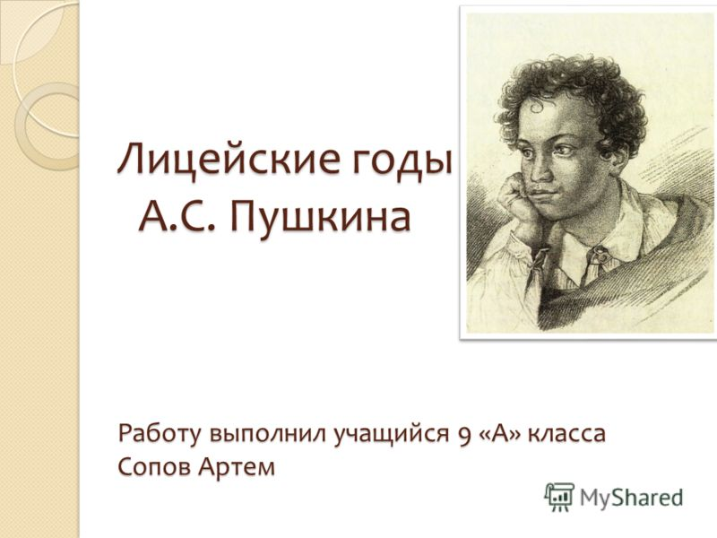 Лицейские годы А.С. Пушкина Работу выполнил учащийся 9 «А» класса Сопов Артем