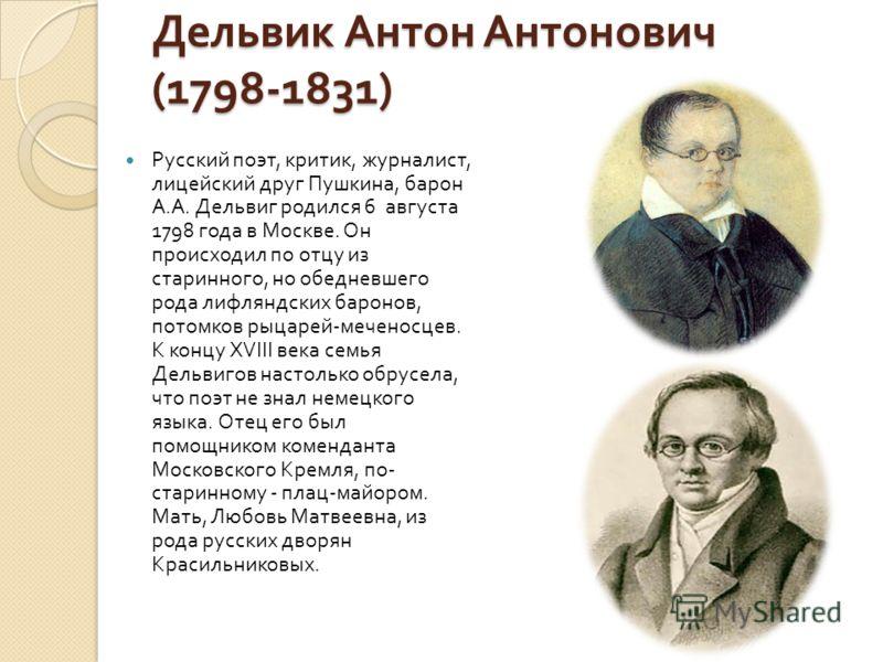 Дельвик Антон Антонович (1798-1831) Русский поэт, критик, журналист, лицейский друг Пушкина, барон А. А. Дельвиг родился 6 августа 1798 года в Москве. Он происходил по отцу из старинного, но обедневшего рода лифляндских баронов, потомков рыцарей - ме