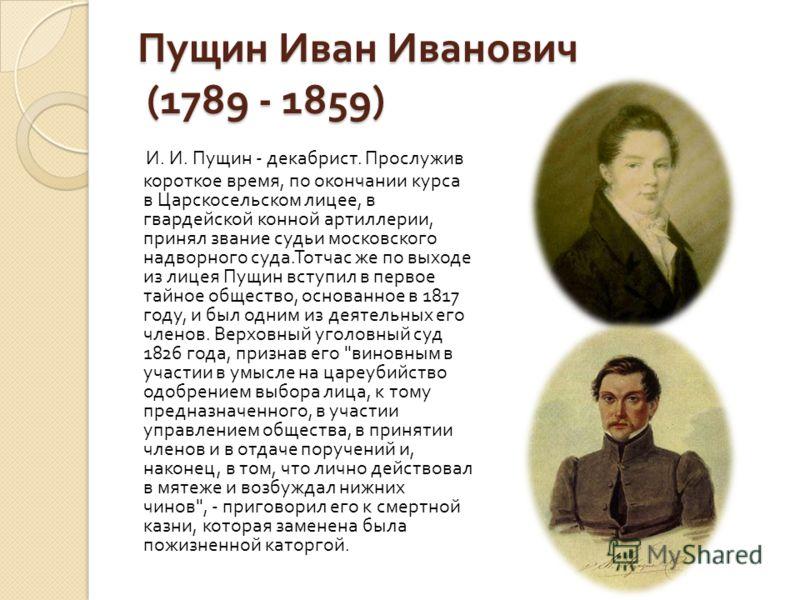 Пущин Иван Иванович (1789 - 1859) И. И. Пущин - декабрист. Прослужив короткое время, по окончании курса в Царскосельском лицее, в гвардейской конной артиллерии, принял звание судьи московского надворного суда. Тотчас же по выходе из лицея Пущин вступ