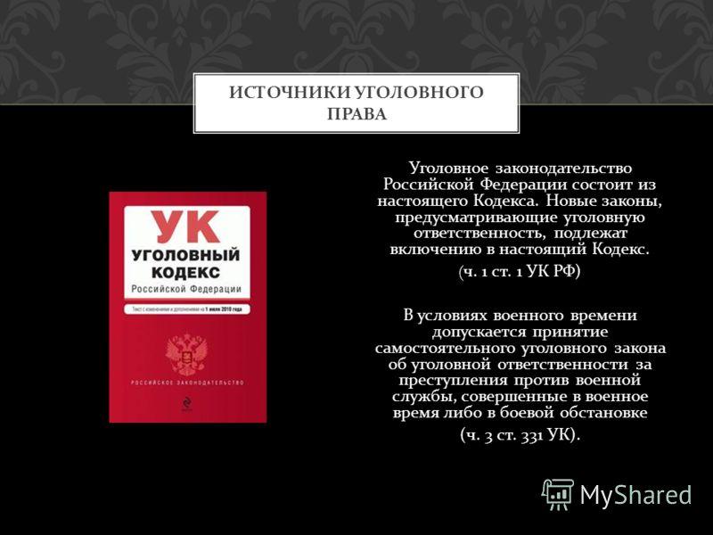 Уголовное законодательство Российской Федерации состоит из настоящего Кодекса. Новые законы, предусматривающие уголовную ответственность, подлежат включению в настоящий Кодекс. ( ч. 1 ст. 1 УК РФ ) В условиях военного времени допускается принятие сам