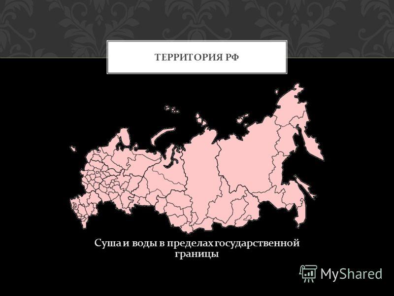 Суша и воды в пределах государственной границы ТЕРРИТОРИЯ РФ