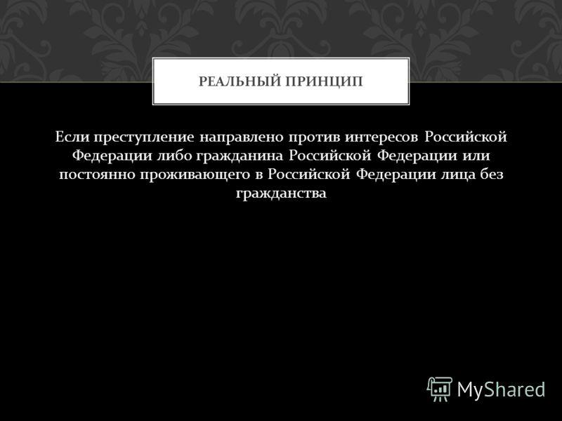 Если преступление направлено против интересов Российской Федерации либо гражданина Российской Федерации или постоянно проживающего в Российской Федерации лица без гражданства РЕАЛЬНЫЙ ПРИНЦИП