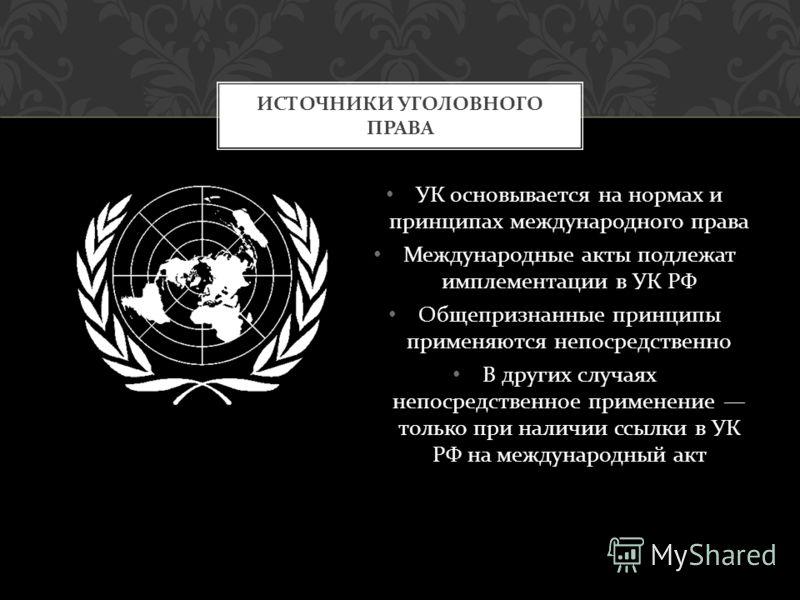 УК основывается на нормах и принципах международного права Международные акты подлежат имплементации в УК РФ Общепризнанные принципы применяются непосредственно В других случаях непосредственное применение только при наличии ссылки в УК РФ на междуна