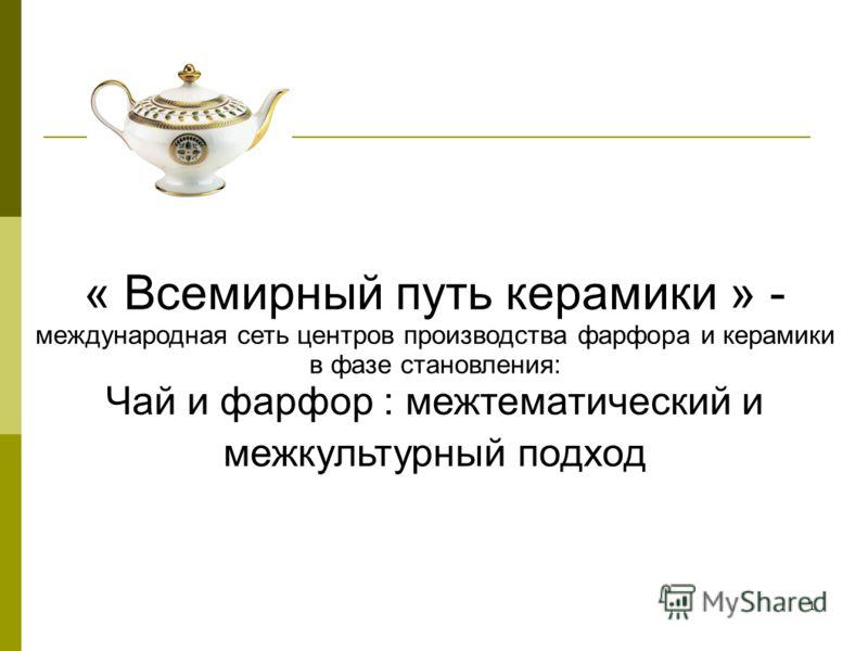 1 « Всемирный путь керамики » - международная сеть центров производства фарфора и керамики в фазе становления: Чай и фарфор : межтематический и межкультурный подход