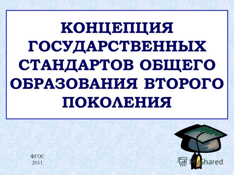 КОНЦЕПЦИЯ ГОСУДАРСТВЕННЫХ СТАНДАРТОВ ОБЩЕГО ОБРАЗОВАНИЯ ВТОРОГО ПОКОЛЕНИЯ ФГОС 2011