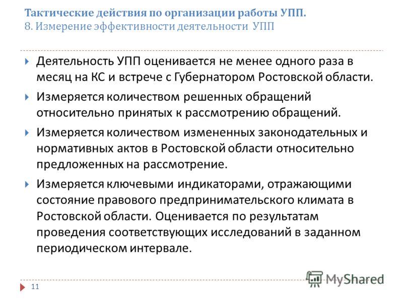 Тактические действия по организации работы УПП. 8. Измерение эффективности деятельности УПП 11 Деятельность УПП оценивается не менее одного раза в месяц на КС и встрече с Губернатором Ростовской области. Измеряется количеством решенных обращений отно
