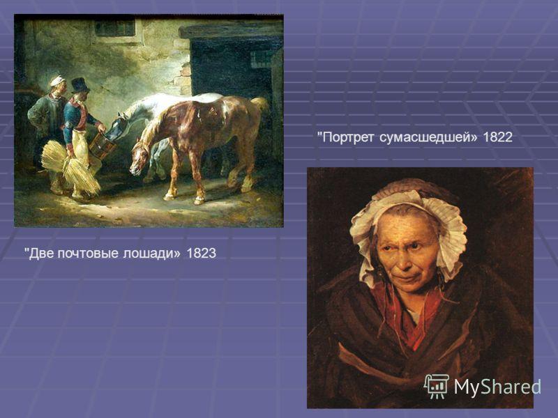 Портрет сумасшедшей» 1822 Две почтовые лошади» 1823
