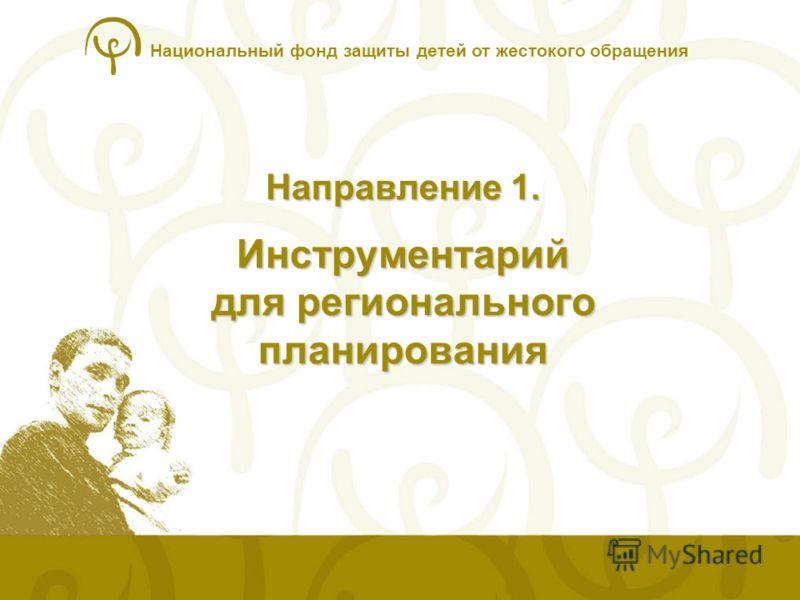 Национальный фонд защиты детей от жестокого обращения Направление 1. Инструментарий для регионального планирования