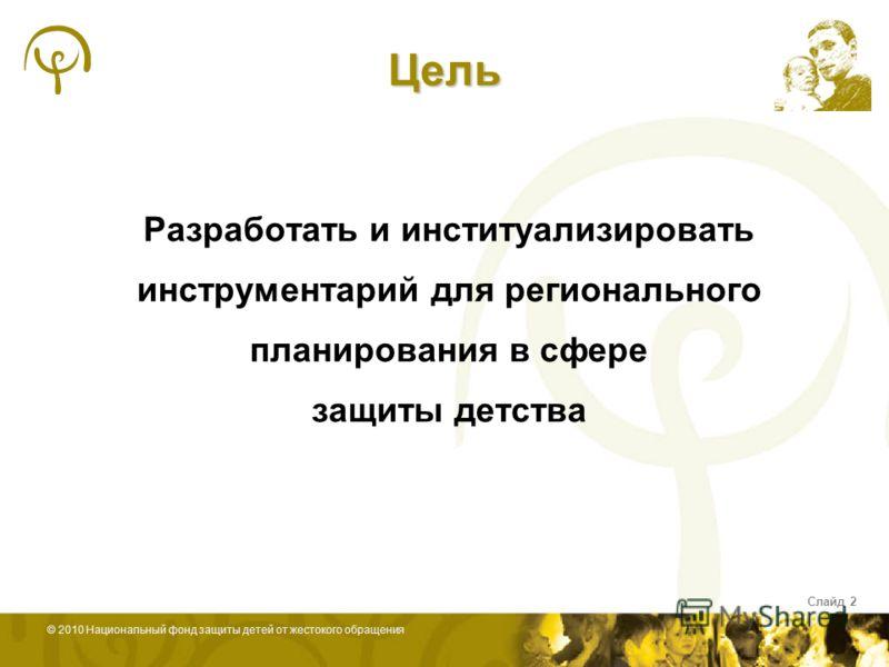 © 2010 Национальный фонд защиты детей от жестокого обращения Слайд 2 Цель Разработать и институализировать инструментарий для регионального планирования в сфере защиты детства