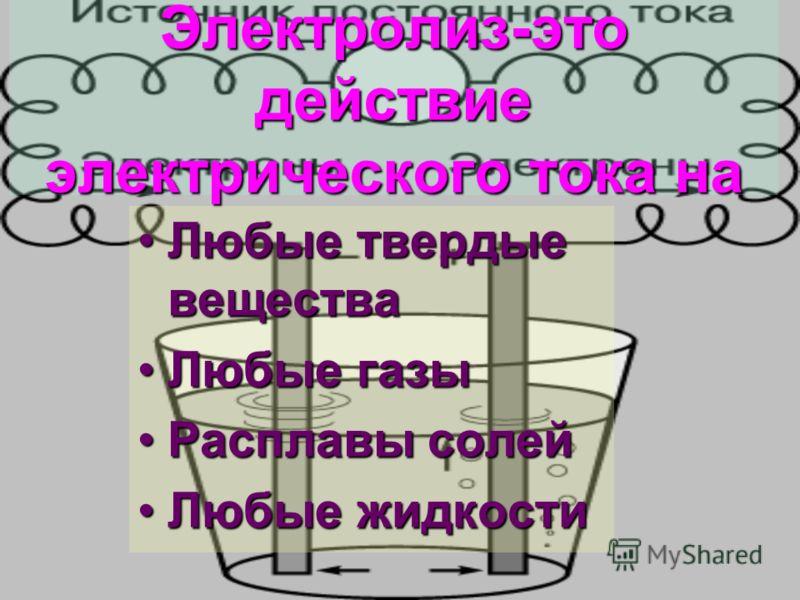 Электролиз-это действие электрического тока на Любые твердые вещества Любые газы Расплавы солей Любые жидкости