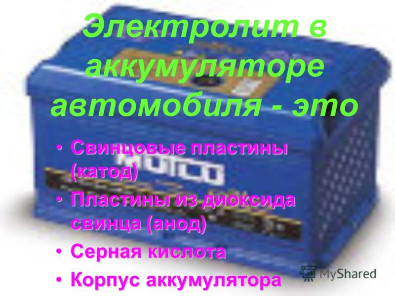 Электролит в аккумуляторе автомобиля - это Свинцовые пластины (катод)Свинцовые пластины (катод) Пластины из диоксида свинца (анод)Пластины из диоксида свинца (анод) Серная кислотаСерная кислота Корпус аккумулятораКорпус аккумулятора