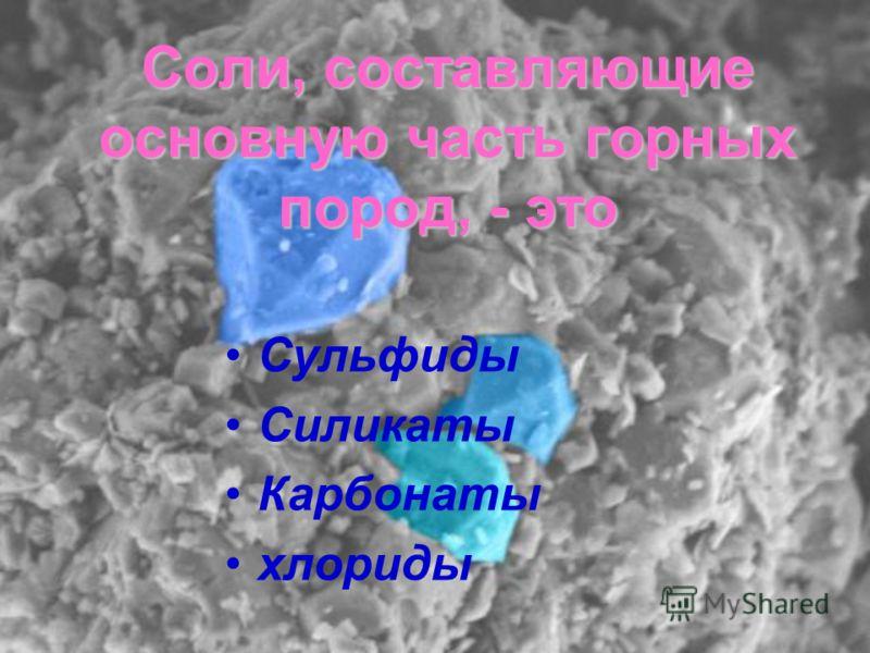 Соли, составляющие основную часть горных пород, - это Сульфиды Силикаты Карбонаты хлориды