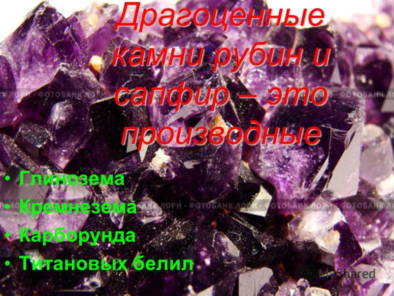 Драгоценные камни рубин и сапфир – это производные Глинозема Кремнезема Карборунда Титановых белил