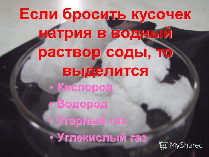 Если бросить кусочек натрия в водный раствор соды, то выделится КислородКислород ВодородВодород Угарный газУгарный газ Углекислый газУглекислый газ