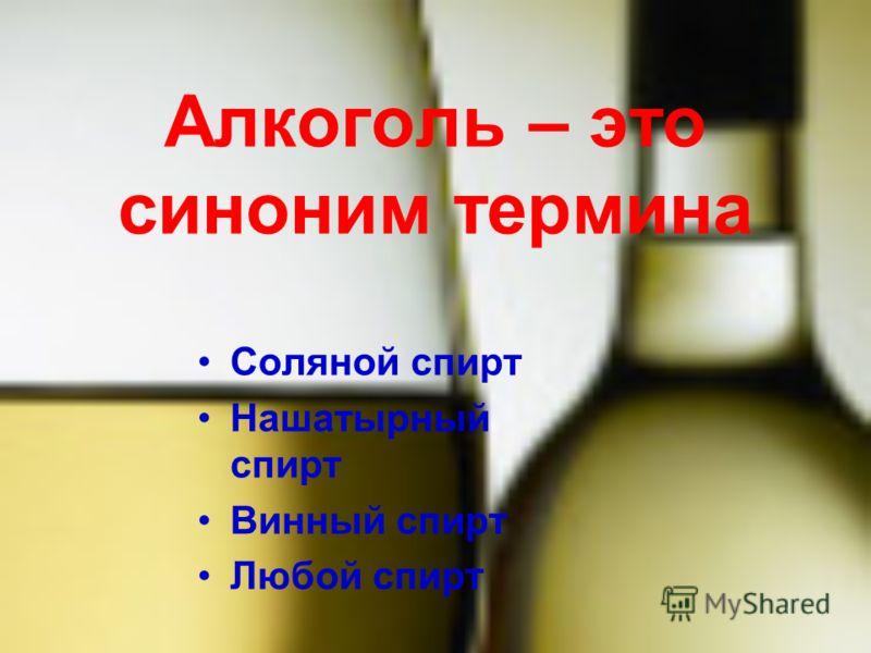 Алкоголь – это синоним термина Соляной спирт Нашатырный спирт Винный спирт Любой спирт