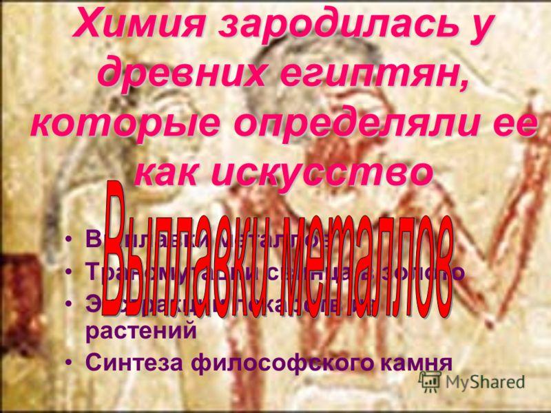 Химия зародилась у древних египтян, которые определяли ее как искусство Выплавки металлов Трансмутации свинца в золото Экстракции лекарств из растений Синтеза философского камня