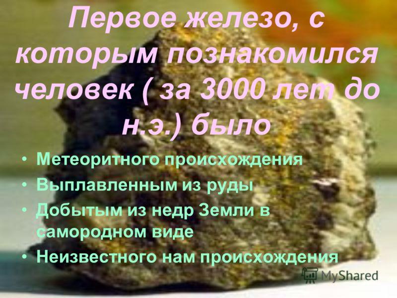 Первое железо, с которым познакомился человек ( за 3000 лет до н.э.) было Метеоритного происхождения Выплавленным из руды Добытым из недр Земли в самородном виде Неизвестного нам происхождения