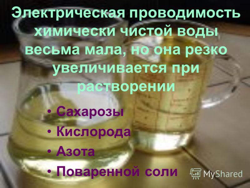 Электрическая проводимость химически чистой воды весьма мала, но она резко увеличивается при растворении Сахарозы Кислорода Азота Поваренной соли