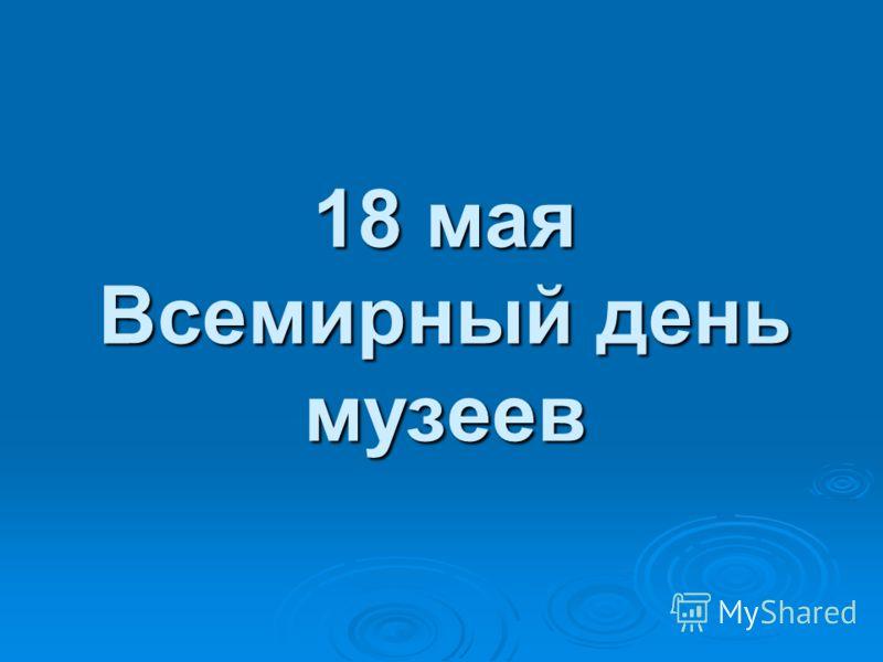 18 мая Всемирный день музеев