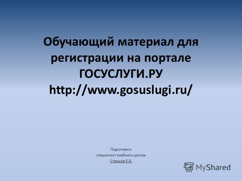 Обучающий материал для регистрации на портале ГОСУСЛУГИ.РУ http://www.gosuslugi.ru/ Подготовил: специалист учебного центра Старшов Е.Б.