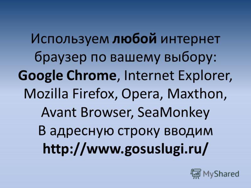 Используем любой интернет браузер по вашему выбору: Google Chrome, Internet Explorer, Mozilla Firefox, Opera, Maxthon, Avant Browser, SeaMonkey В адресную строку вводим http://www.gosuslugi.ru/